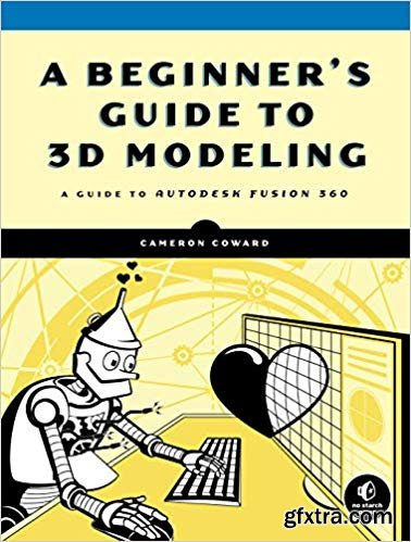 A Beginner\'s Guide to 3D Modeling: A Guide to Autodesk Fusion 360