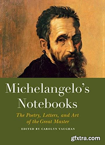 Michelangelo\'s Notebooks: The Poetry, Letters, and Art of the Great Master
