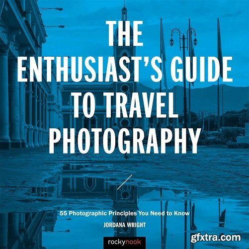 The Enthusiast\'s Guide to Travel Photography: 55 Photographic Principles You Need to Know