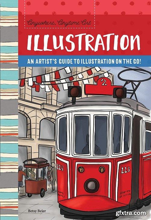 Anywhere, Anytime Art: Illustration: An artist\'s guide to illustration on the go! (Anywhere, Anytime Art)
