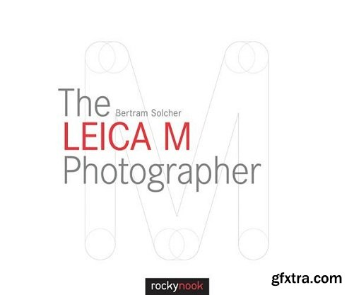 The Leica M Photographer: Photographing with Leica\'s Legendary Rangefinder Cameras