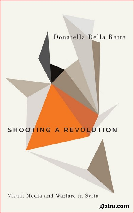 Shooting a Revolution : Visual Media and Warfare in Syria