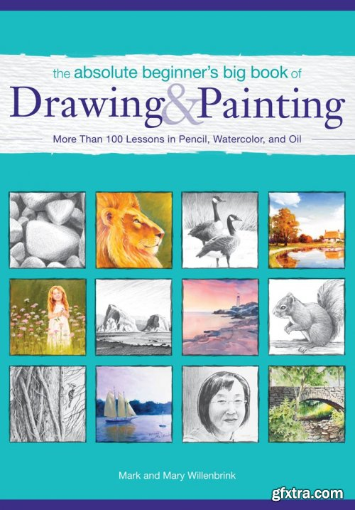 The Absolute Beginner's Big Book of Drawing and Painting: More Than 100 Lessons in Pencil, Watercolor and Oil by F&W Media
