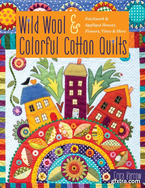 Wild Wool & Colorful Cotton Quilts: Patchwork & Appliqu?© Houses, Flowers, Vines & More