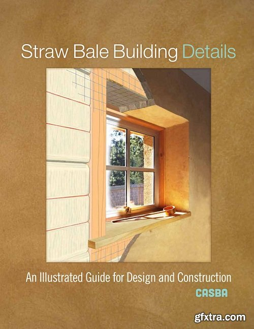 Straw Bale Building Details : An Illustrated Guide for Design and Construction