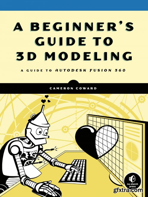 A Beginner's Guide to 3D Modeling: A Guide to Autodesk Fusion 360