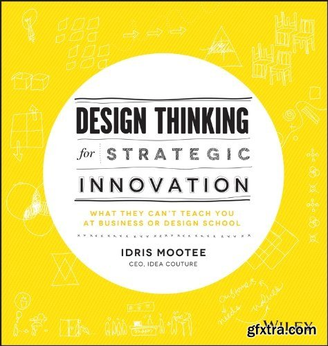 Design Thinking for Strategic Innovation: What They Can\'t Teach You at Business or Design School