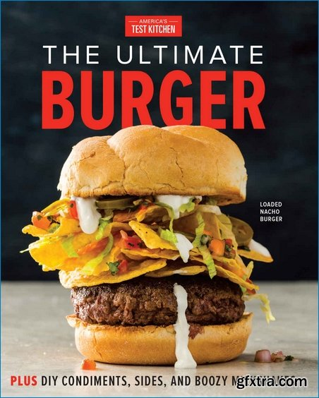 The Ultimate Burger: Plus DIY Condiments, Sides, and Boozy Milkshakes edited by The Editors at America's Test Kitchen