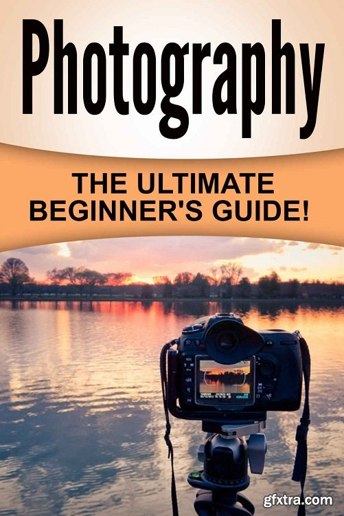 Photography: The Ultimate Beginner\'s Guide!
