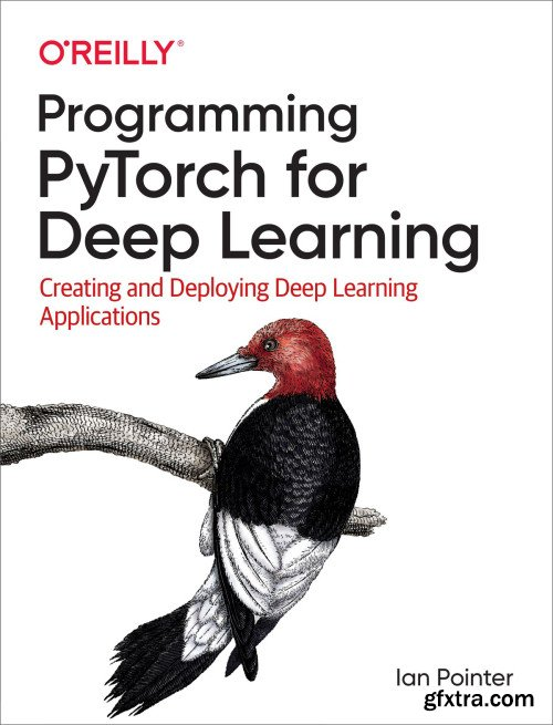 Programming PyTorch for Deep Learning: Creating and Deploying Deep Learning Applications