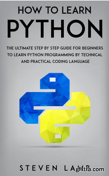 How To Learn Python : The Ultimate Step By Step Guide For Beginners To Learn Python Programming