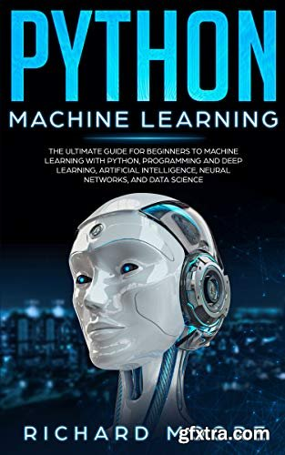 Python Machine Learning: The Ultimate Guide for Beginners to Machine Learning with Python, Programming and Deep Learning