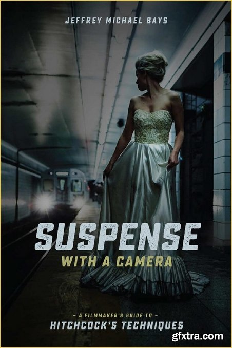 Suspense with a Camera: A Filmmaker\'s Guide to Hitchcock\'s Techniques