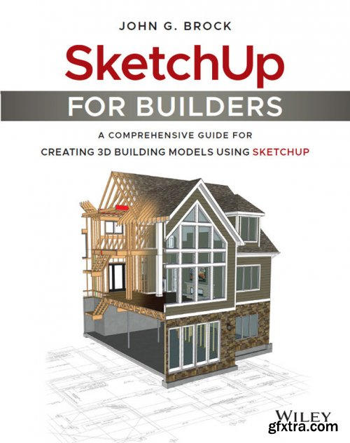 SketchUp for Builders: A Comprehensive Guide for Creating 3D Building Models Using SketchUp, 1st Edition