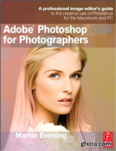 Adobe Photoshop CS6 for Photographers: A professional image editor\'s guide to the creative use of Photoshop