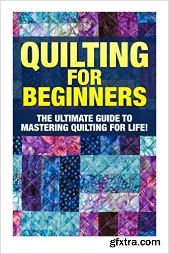 Quilting for Beginners: The Ultimate Guide to Mastering Quilting for Life in 30 Minutes or Less!