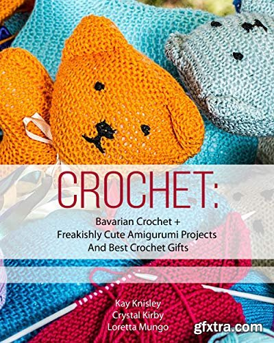 Crochet: Bavarian Crochet + Freakishly Cute Amigurumi Projects And Best Crochet Gifts