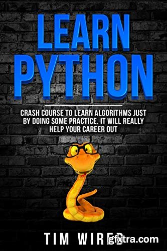 Learn Python: Crash Course to Learn Algorithms Just By Doing Some Practice. It Will Really Help Your Career Out