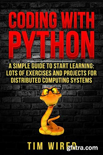 Coding with Python: A Simple Guide to Start learning: Lots of Exercises and Projects for Distributed Computing Systems