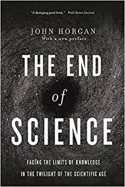 The End Of Science: Facing The Limits Of Knowledge In The Twilight Of The Scientific Age - 0465065929