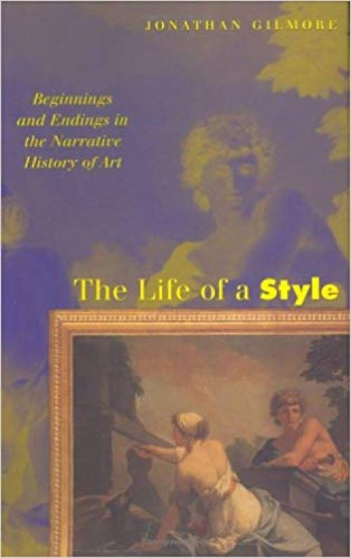The Life of a Style: Beginnings and Endings in the Narrative History of Art - 0801436958