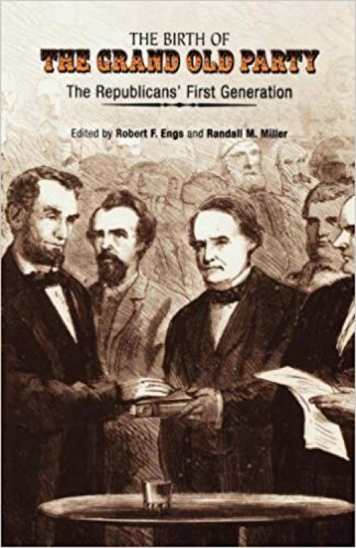 The Birth of the Grand Old Party: The Republicans' First Generation - 0812236742