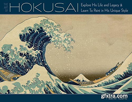 Art of Hokusai: Explore His Life and Legacy and Learn to Paint in His Unique Style