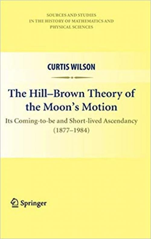 The Hill-Brown Theory of the Moon's Motion: Its Coming-to-be and Short-lived Ascendancy (1877-1984) (Sources and Studies in the History of Mathematics and Physical Sciences) - 144195936X