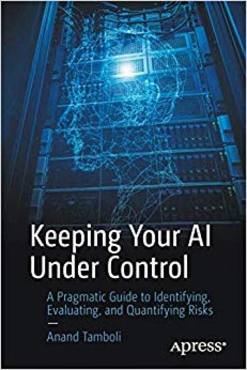 Keeping Your AI Under Control: A Pragmatic Guide to Identifying, Evaluating, and Quantifying Risks - 148425466X