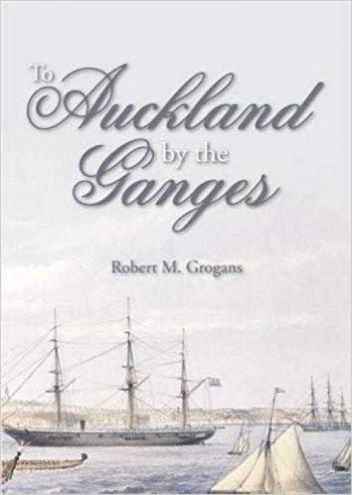 To Auckland by the Ganges: The Journal of a Sea Voyage to New Zealand in 1863 - 1849950563