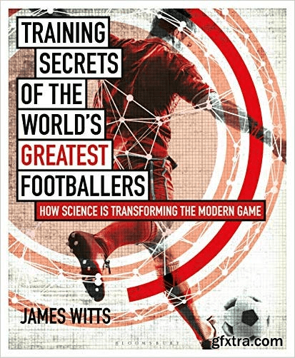 Training Secrets of the World\'s Greatest Footballers: How Science is Transforming the Modern Game