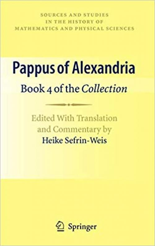 Pappus of Alexandria: Book 4 of the Collection: Edited With Translation and Commentary by Heike Sefrin-Weis (Sources and Studies in the History of Mathematics and Physical Sciences) - 1849960046