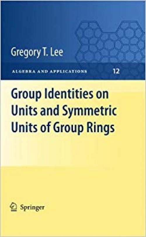 Group Identities on Units and Symmetric Units of Group Rings (Algebra and Applications, Vol. 12) - 184996503X