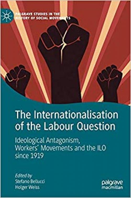 The Internationalisation of the Labour Question: Ideological Antagonism, Workers' Movements and the ILO since 1919 (Palgrave Studies in the History of Social Movements) - 3030282341