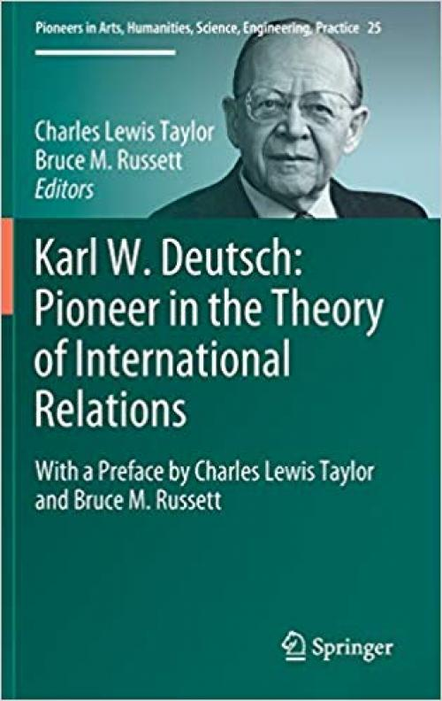 Karl W. Deutsch: Pioneer in the Theory of International Relations: With a Preface by Charles Lewis Taylor and Bruce M. Russett (Pioneers in Arts, Humanities, Science, Engineering, Practice) - 3319029096