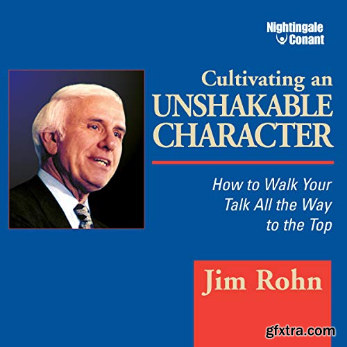 Cultivating an Unshakable Character How to Walk Your Talk All the Way to the Top (Audiobook)