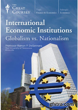 International Economic Institutions: Globalism vs. Nationalism (The Great Courses)