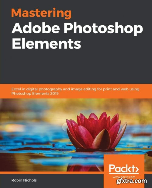 Mastering Adobe Photoshop Elements: Excel in digital photography and image editing for print and web using Photoshop Elements