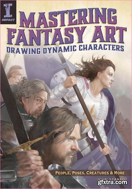 Mastering Fantasy Art - Drawing Dynamic Characters: People, Poses, Creatures and Mor