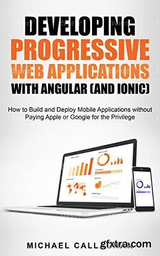 Developing Progressive Web Applications with Angular (and Ionic): How to Build and Deploy Mobile Applications