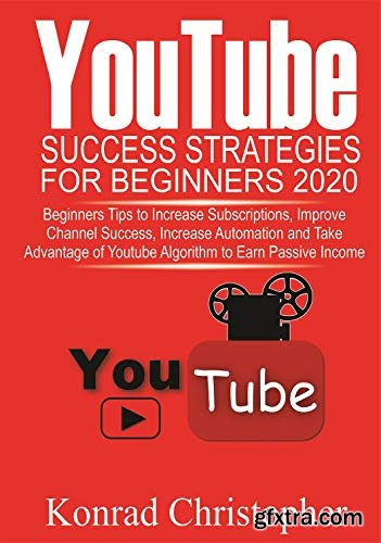 YOUTUBE Success Strategies for Beginners 2020: Beginners tip to Increase Subscriptions, Improve Channel Success