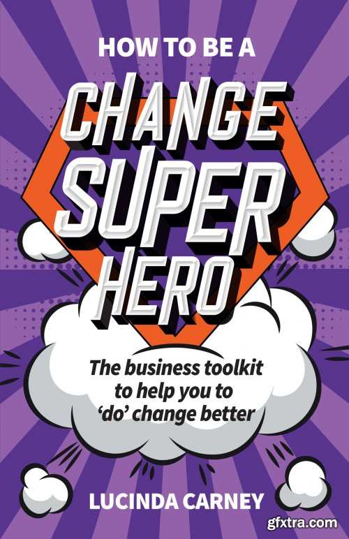 How to be a Change Superhero: The business toolkit to help you to 'do' change better
