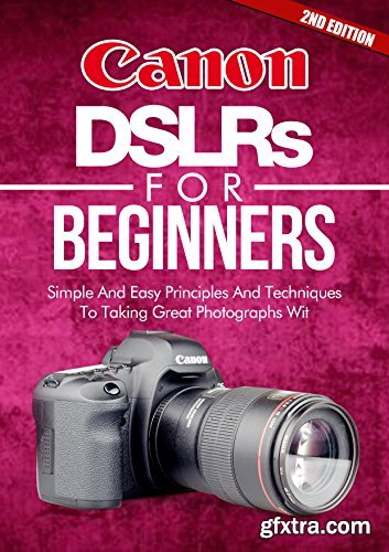 Photography: Canon DSLRs For Beginners 2ND EDITION