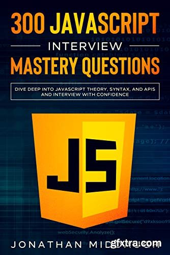 300 JavaScript Interview Mastery Questions: Dive Deep into JavaScript Theory, Syntax, and APIs, and Interview with Confidence