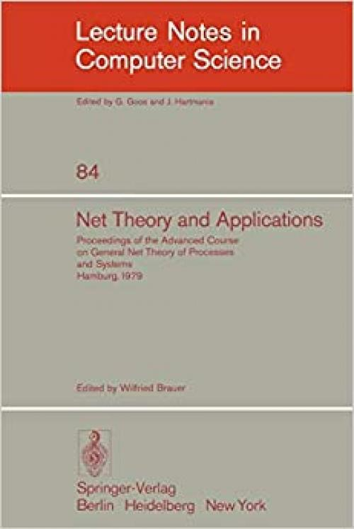 Net Theory and Applications: Proceedings of the Advanced Course on General Net Theory of Processes and Systems, Hamburg, October 8-19, 1979 (Lecture Notes in Computer Science (84))