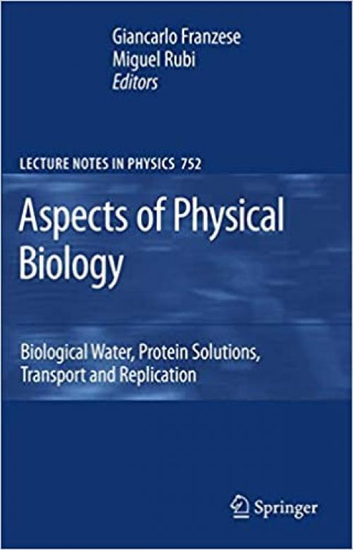 Aspects of Physical Biology: Biological Water, Protein Solutions, Transport and Replication (Lecture Notes in Physics (752))