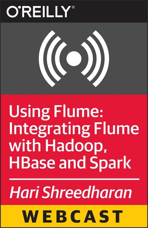 Oreilly - Using Flume: Integrating Flume with Hadoop, HBase and Spark - 9781491934609
