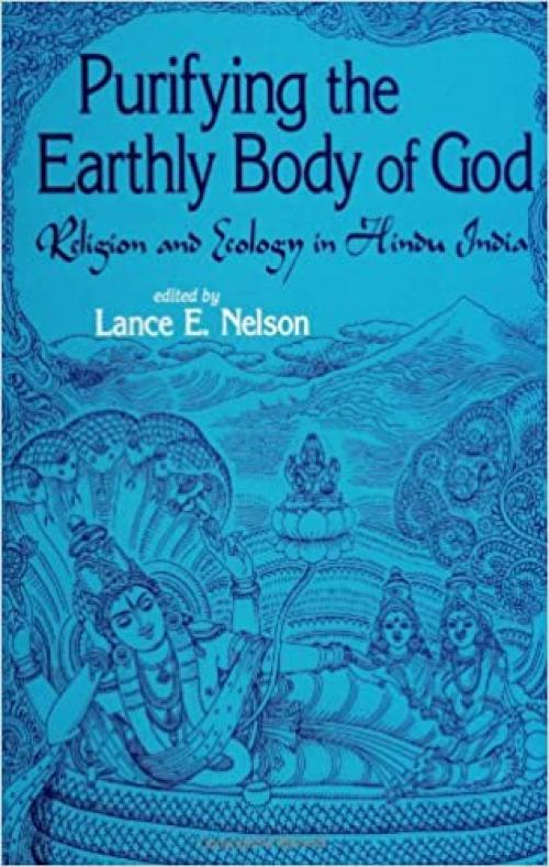 Purifying the Earthly Body of God: Religion and Ecology in Hindu India (SUNY Series in Religious Studies)