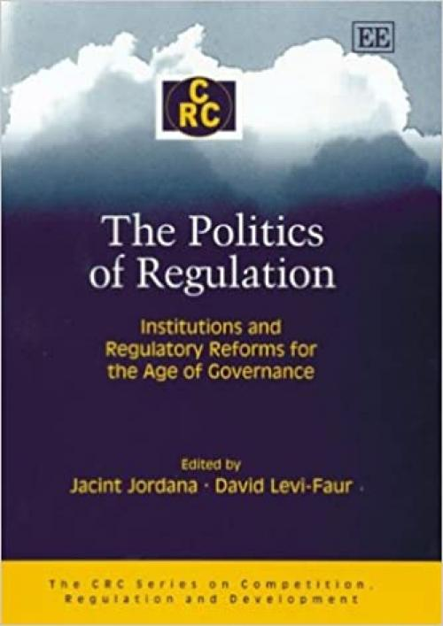 The Politics of Regulation: Institutions and Regulatory Reforms for the Age of Governance (The CRC Series on Competition, Regulation and Development)