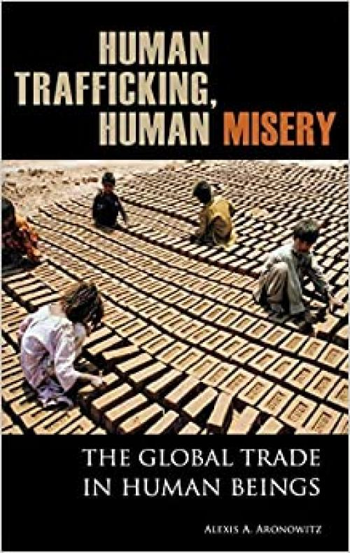 Human Trafficking, Human Misery: The Global Trade in Human Beings (Global Crime and Justice)